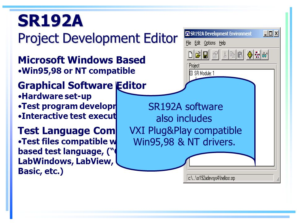 SR192A Project Development Editor Microsoft Windows Based Win95,98 or NT compatible Graphical Software Editor Hardware set-up Test program development Interactive test execution Test Language Compatibility Test files compatible with any Windows based test language, (C, C++, LabWindows, LabView, VEE, Visual Basic, etc.) SR192A software also includes VXI Plug&Play compatible Win95,98 & NT drivers.