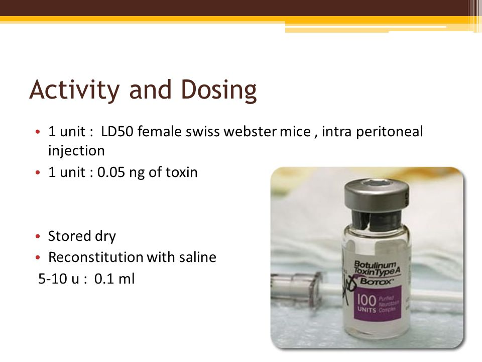 Activity and Dosing 1 unit : LD50 female swiss webster mice, intra peritoneal injection 1 unit : 0.05 ng of toxin Stored dry Reconstitution with salin