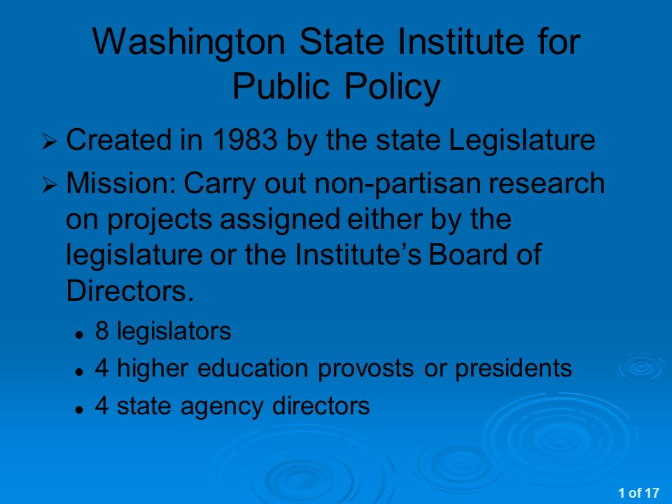 Washington State Institute for Public Policy Created in 1983 by the state Legislature Mission: Carry out non-partisan research on projects assigned either by the legislature or the Institutes Board of Directors.