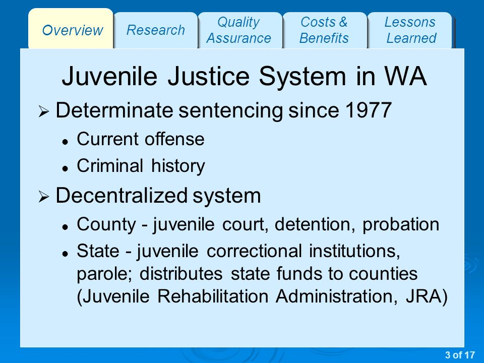 Overview Research Quality Assurance Costs & Benefits Lessons Learned Juvenile Justice System in WA Determinate sentencing since 1977 Current offense Criminal history Decentralized system County - juvenile court, detention, probation State - juvenile correctional institutions, parole; distributes state funds to counties (Juvenile Rehabilitation Administration, JRA) 3 of 17