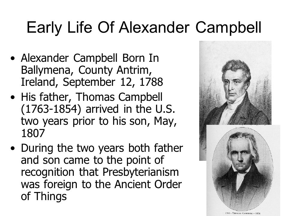 Early Life Of Alexander Campbell Alexander Campbell Born In Ballymena, County Antrim, Ireland, September 12, 1788 His father, Thomas Campbell ( ) arrived in the U.S.