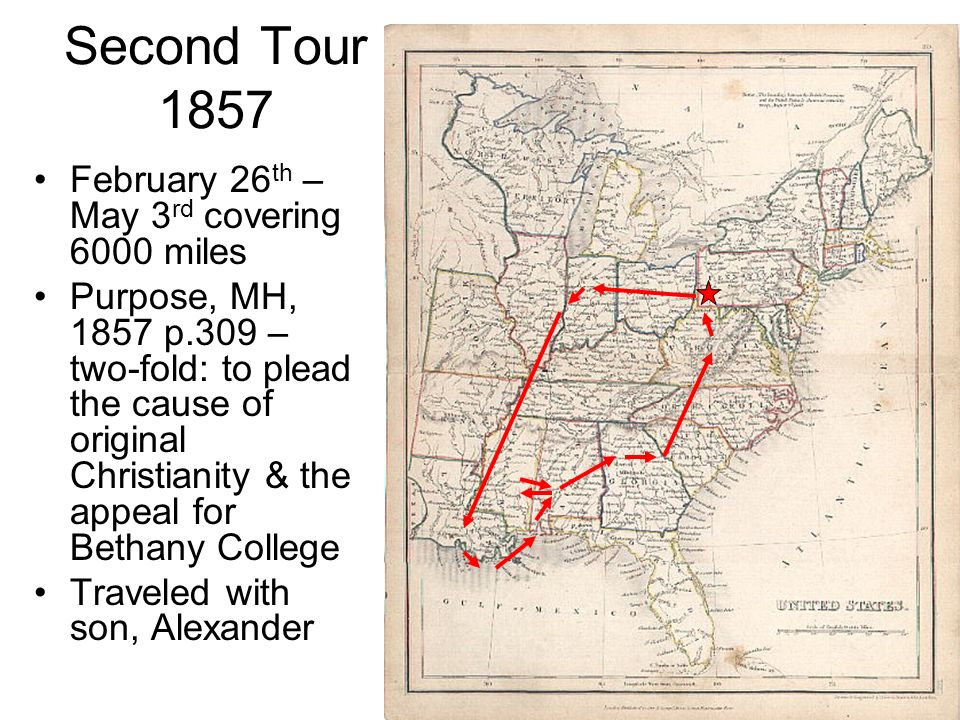 Second Tour 1857 February 26 th – May 3 rd covering 6000 miles Purpose, MH, 1857 p.309 – two-fold: to plead the cause of original Christianity & the appeal for Bethany College Traveled with son, Alexander
