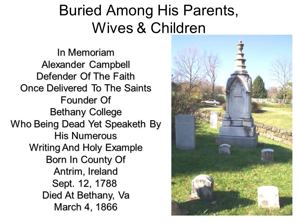 Buried Among His Parents, Wives & Children In Memoriam Alexander Campbell Defender Of The Faith Once Delivered To The Saints Founder Of Bethany College Who Being Dead Yet Speaketh By His Numerous Writing And Holy Example Born In County Of Antrim, Ireland Sept.