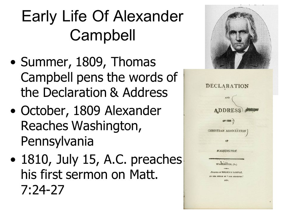 Early Life Of Alexander Campbell Summer, 1809, Thomas Campbell pens the words of the Declaration & Address October, 1809 Alexander Reaches Washington, Pennsylvania 1810, July 15, A.C.