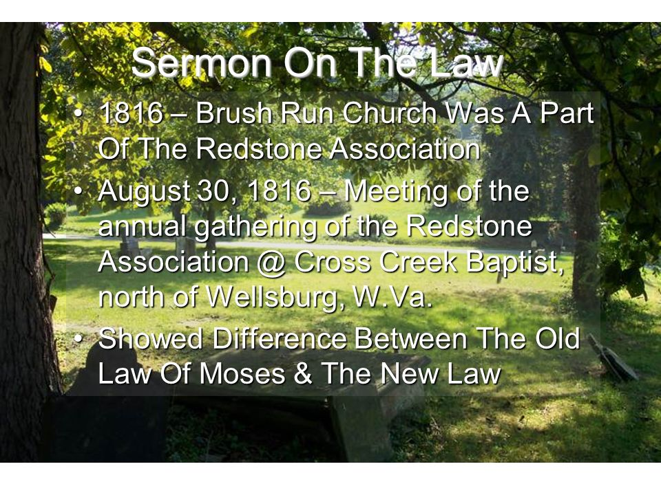 Sermon On The Law 1816 – Brush Run Church Was A Part Of The Redstone Association1816 – Brush Run Church Was A Part Of The Redstone Association August 30, 1816 – Meeting of the annual gathering of the Redstone Cross Creek Baptist, north of Wellsburg, W.Va.August 30, 1816 – Meeting of the annual gathering of the Redstone Cross Creek Baptist, north of Wellsburg, W.Va.
