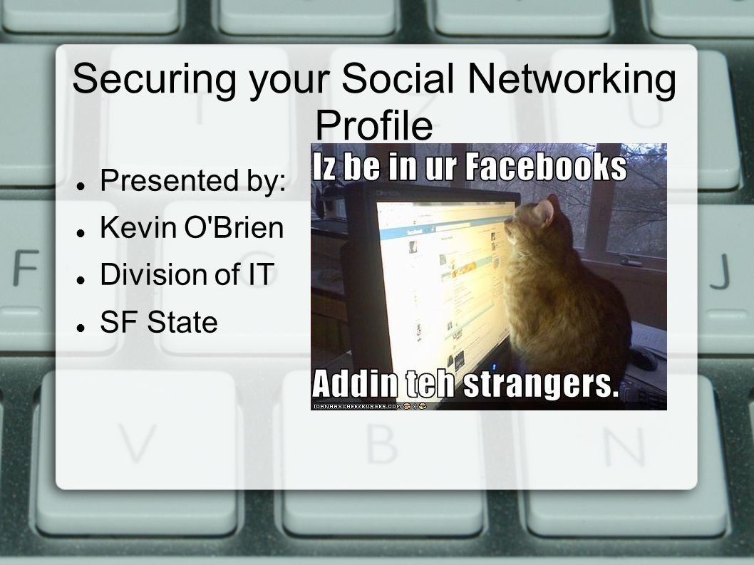 Securing your Social Networking Profile Presented by: Kevin O Brien Division of IT SF State