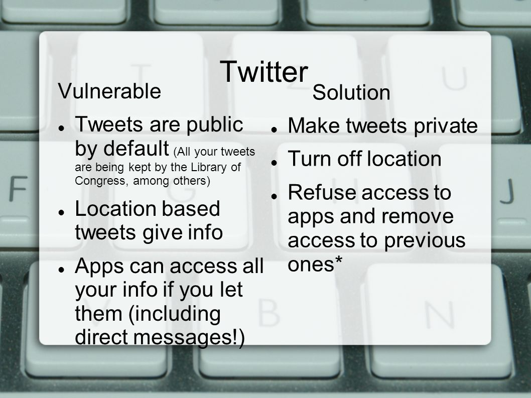 Twitter Vulnerable Tweets are public by default (All your tweets are being kept by the Library of Congress, among others) Location based tweets give info Apps can access all your info if you let them (including direct messages!) Solution Make tweets private Turn off location Refuse access to apps and remove access to previous ones*