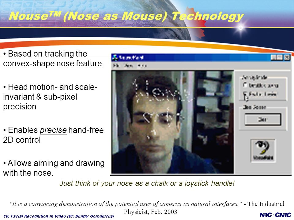18. Facial Recognition in Video (Dr. Dmitry Gorodnichy) Nouse TM (Nose as Mouse) Technology Just think of your nose as a chalk or a joystick handle!