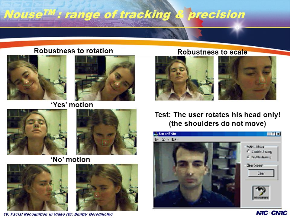 19. Facial Recognition in Video (Dr. Dmitry Gorodnichy) Nouse TM : range of tracking & precision No motion Yes motion Robustness to rotation Robustnes