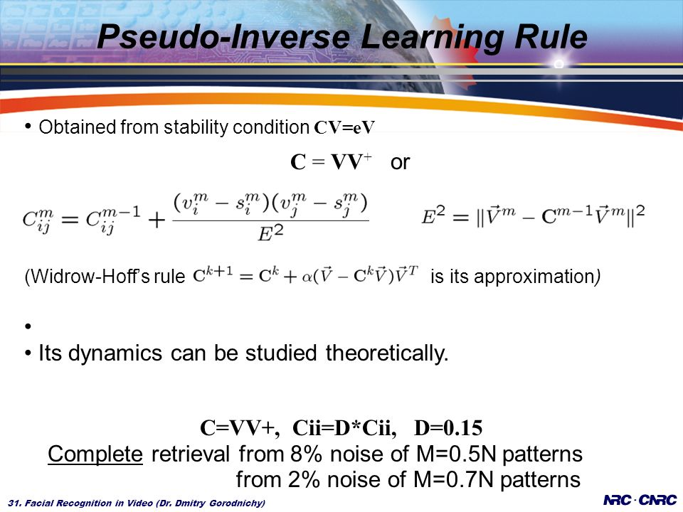 31. Facial Recognition in Video (Dr. Dmitry Gorodnichy) Pseudo-Inverse Learning Rule Obtained from stability condition CV=eV C = VV + or (Widrow-Hoffs