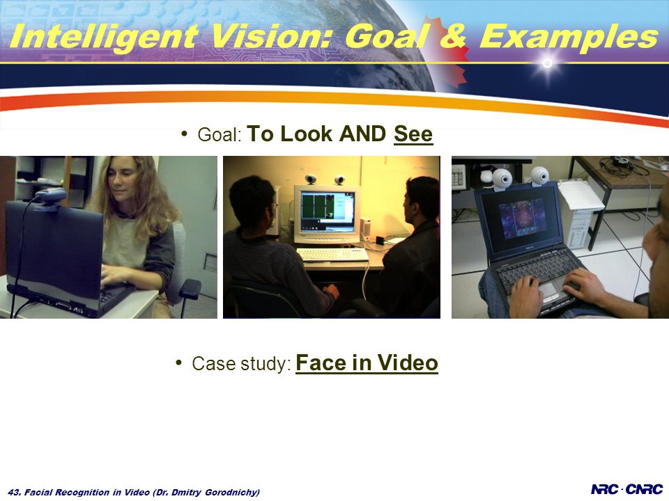 43. Facial Recognition in Video (Dr. Dmitry Gorodnichy) Intelligent Vision: Goal & Examples Goal: To Look AND See Case study: Face in Video
