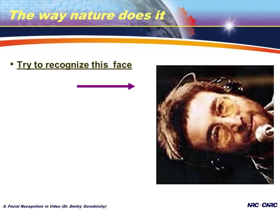 5. Facial Recognition in Video (Dr. Dmitry Gorodnichy) The way nature does it Try to recognize this face