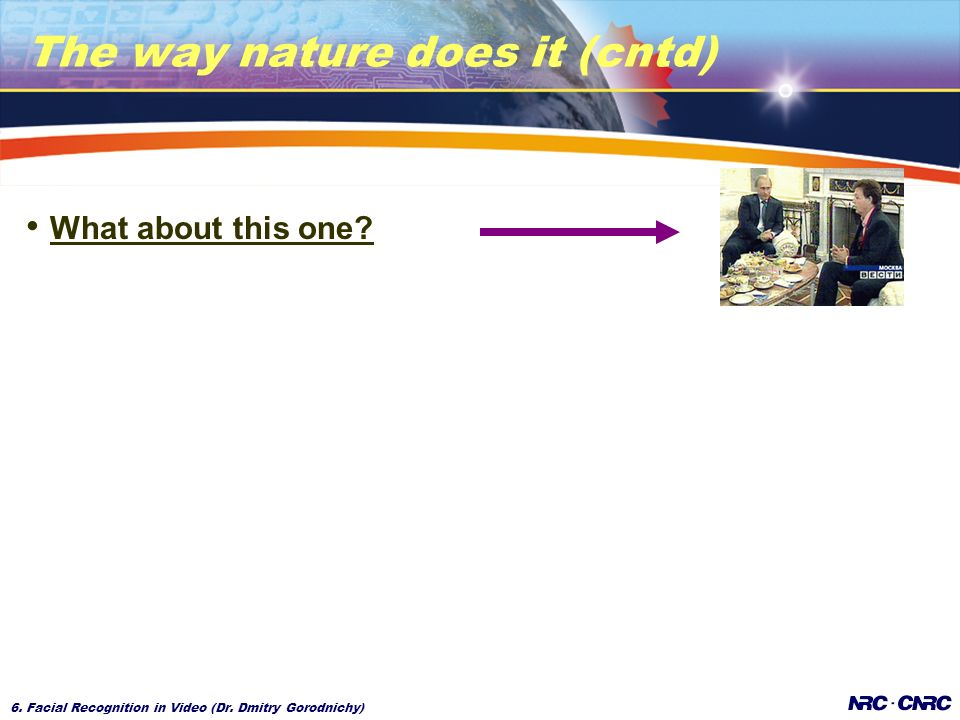 6. Facial Recognition in Video (Dr. Dmitry Gorodnichy) The way nature does it (cntd) What about this one?