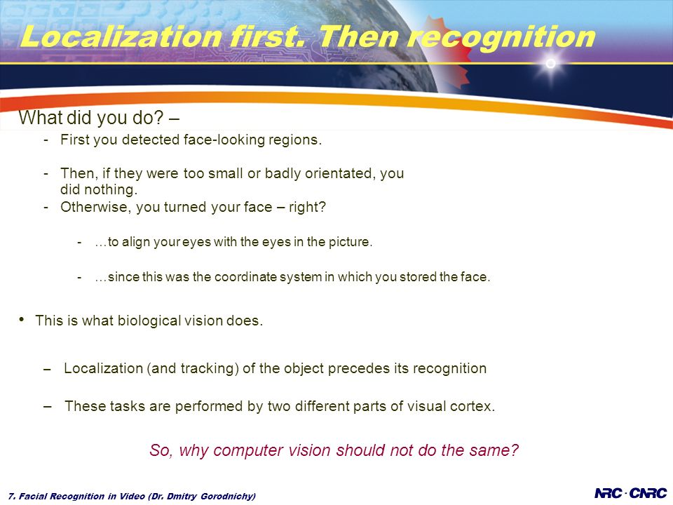 7. Facial Recognition in Video (Dr. Dmitry Gorodnichy) Localization first. Then recognition What did you do? – -First you detected face-looking region