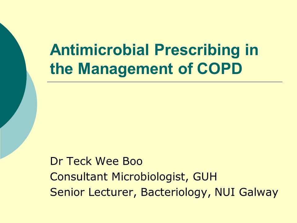 Antimicrobial Prescribing in the Management of COPD Dr Teck Wee Boo Consultant Microbiologist, GUH Senior Lecturer, Bacteriology, NUI Galway