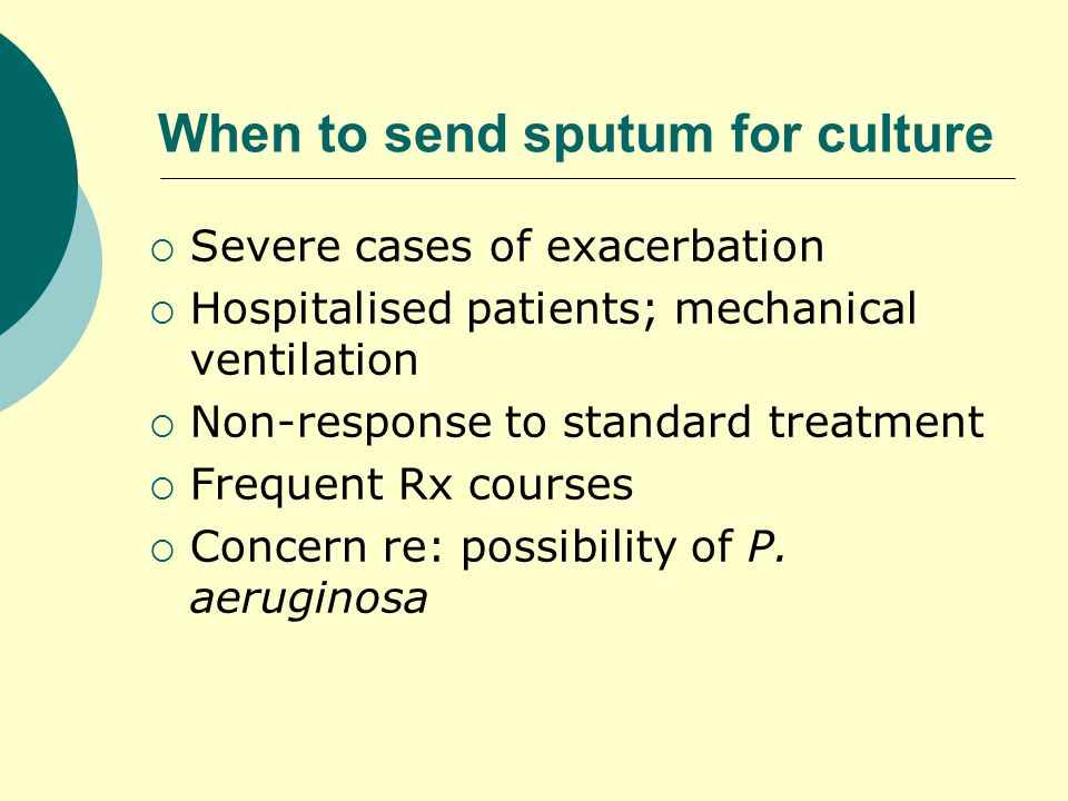 When to send sputum for culture Severe cases of exacerbation Hospitalised patients; mechanical ventilation Non-response to standard treatment Frequent