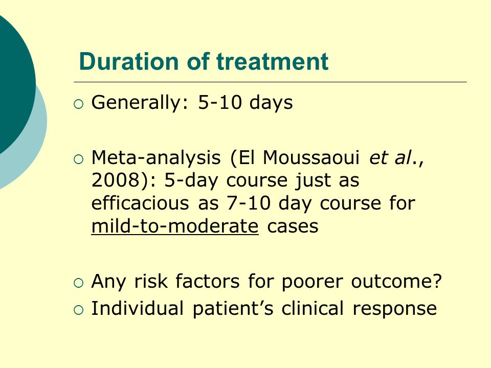Duration of treatment Generally: 5-10 days Meta-analysis (El Moussaoui et al., 2008): 5-day course just as efficacious as 7-10 day course for mild-to-