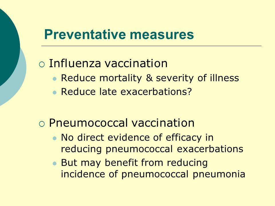 Preventative measures Influenza vaccination Reduce mortality & severity of illness Reduce late exacerbations? Pneumococcal vaccination No direct evide