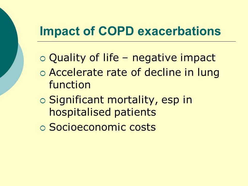 Impact of COPD exacerbations Quality of life – negative impact Accelerate rate of decline in lung function Significant mortality, esp in hospitalised