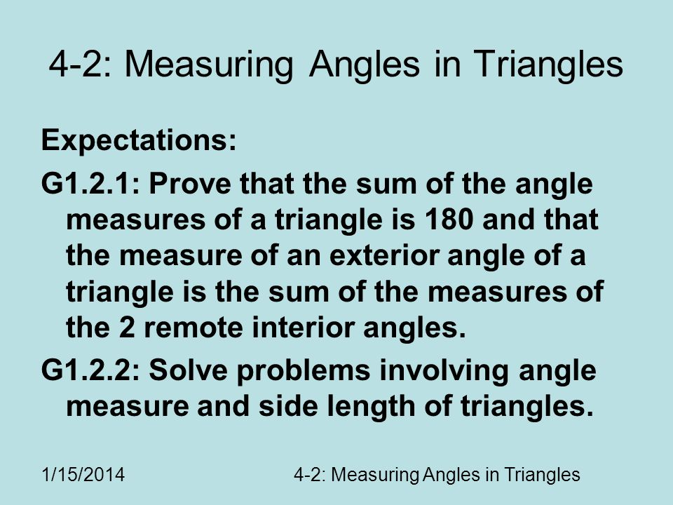 1/15/20144-2: Measuring Angles in Triangles Expectations: G1.2.1: Prove that the sum of the angle measures of a triangle is 180 and that the measure of an exterior angle of a triangle is the sum of the measures of the 2 remote interior angles.