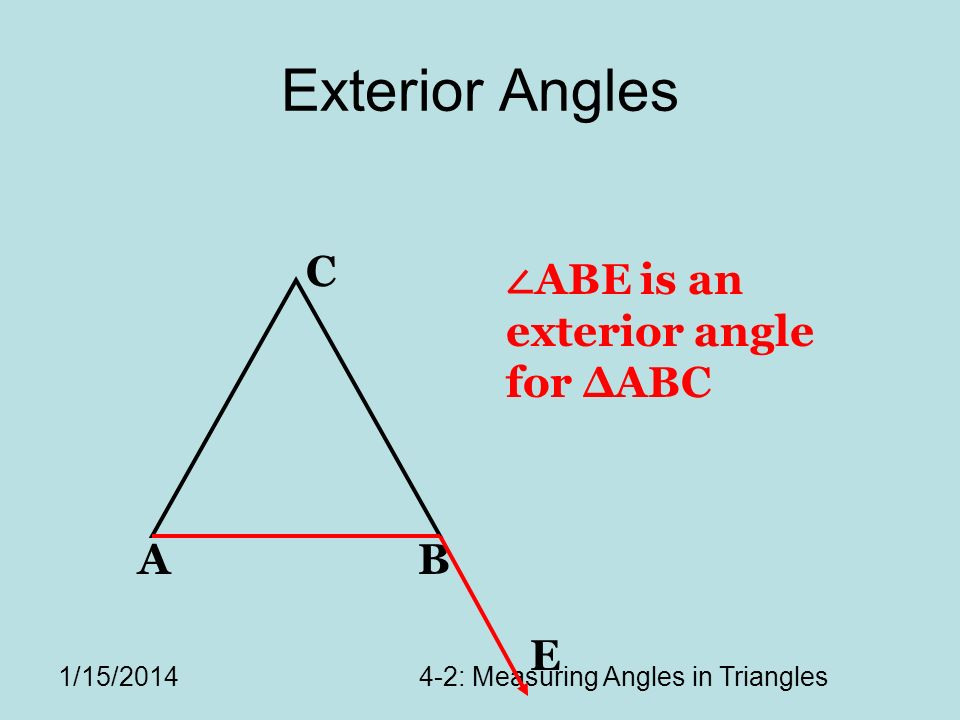1/15/20144-2: Measuring Angles in Triangles Exterior Angles AB C E ABE is an exterior angle for ABC