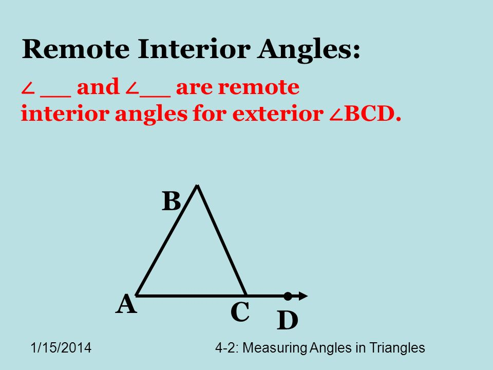 1/15/20144-2: Measuring Angles in Triangles A C B D Remote Interior Angles: __ and __ are remote interior angles for exterior BCD.