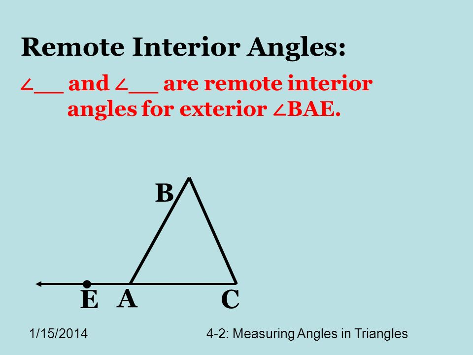 1/15/20144-2: Measuring Angles in Triangles A C B E Remote Interior Angles: __ and __ are remote interior angles for exterior BAE.