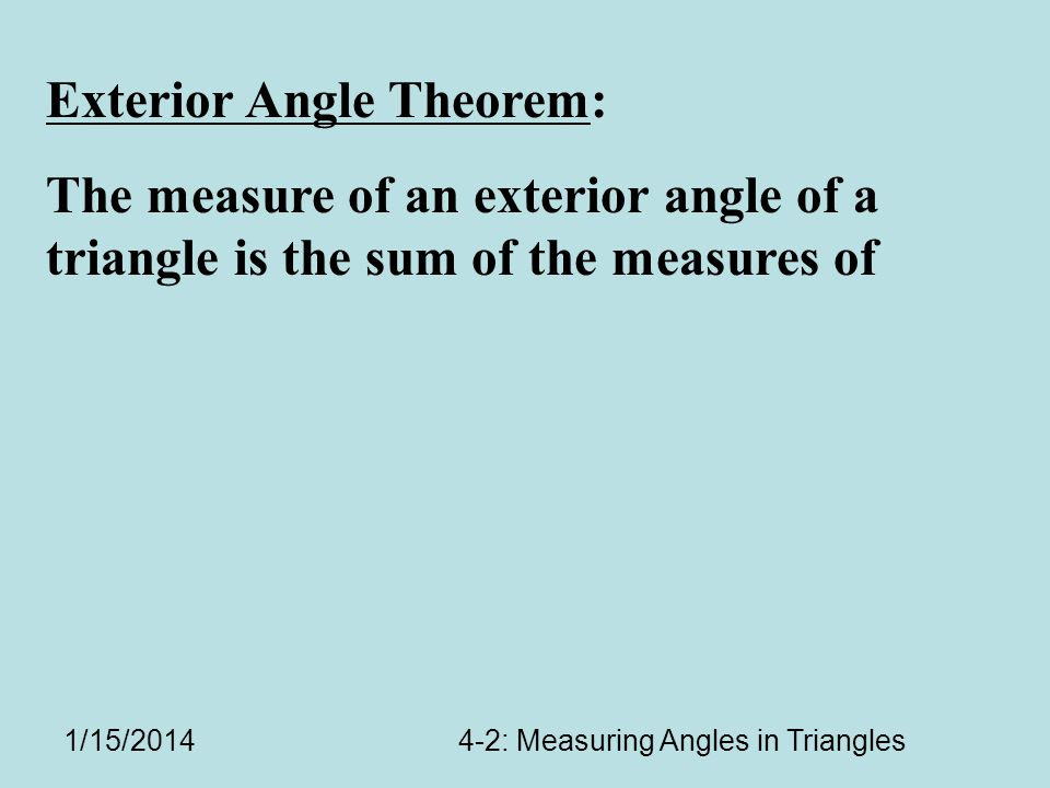 1/15/20144-2: Measuring Angles in Triangles Exterior Angle Theorem: The measure of an exterior angle of a triangle is the sum of the measures of