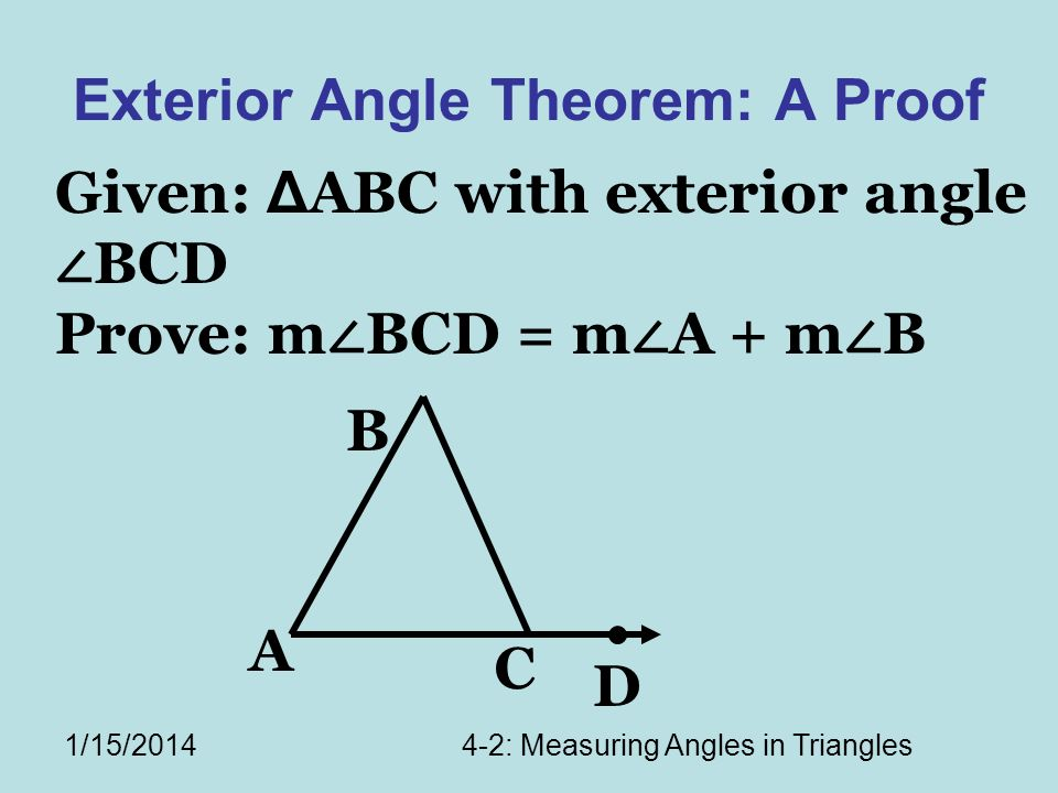 1/15/20144-2: Measuring Angles in Triangles Exterior Angle Theorem: A Proof A C B D Given: Δ ABC with exterior angle BCD Prove: m BCD = m A + m B