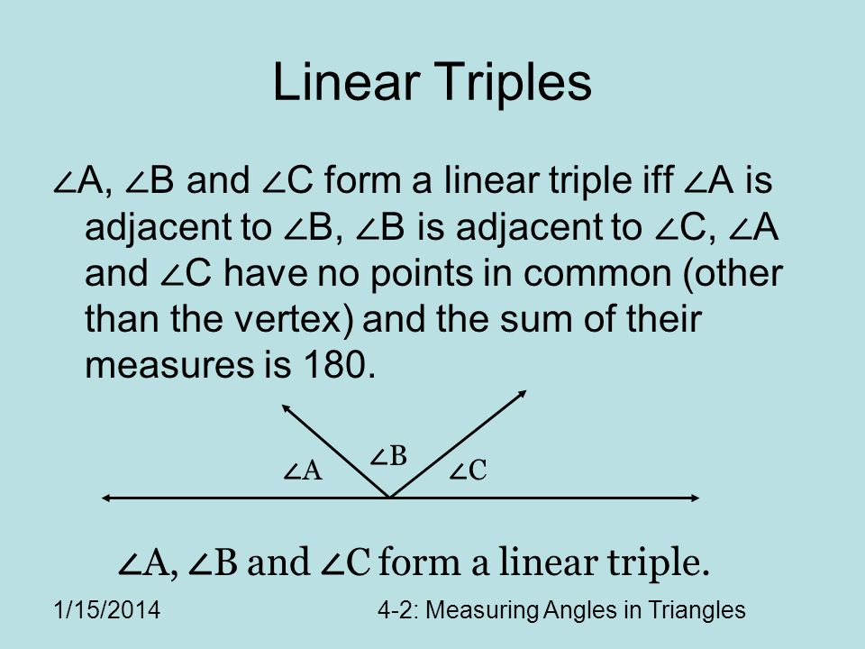 1/15/20144-2: Measuring Angles in Triangles Linear Triples A, B and C form a linear triple iff A is adjacent to B, B is adjacent to C, A and C have no points in common (other than the vertex) and the sum of their measures is 180.