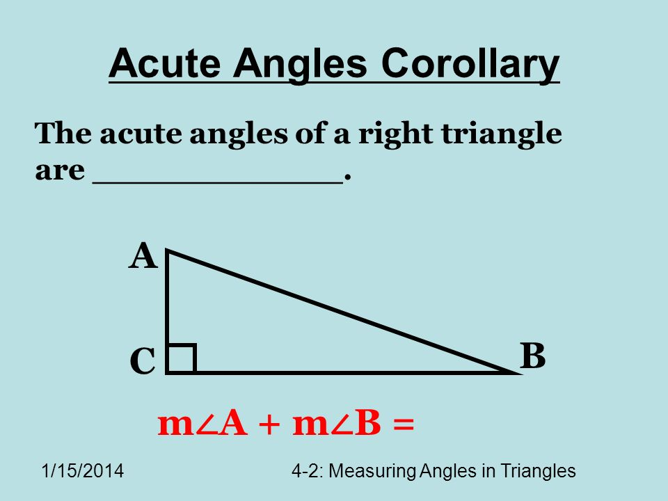 1/15/20144-2: Measuring Angles in Triangles Acute Angles Corollary The acute angles of a right triangle are ____________.