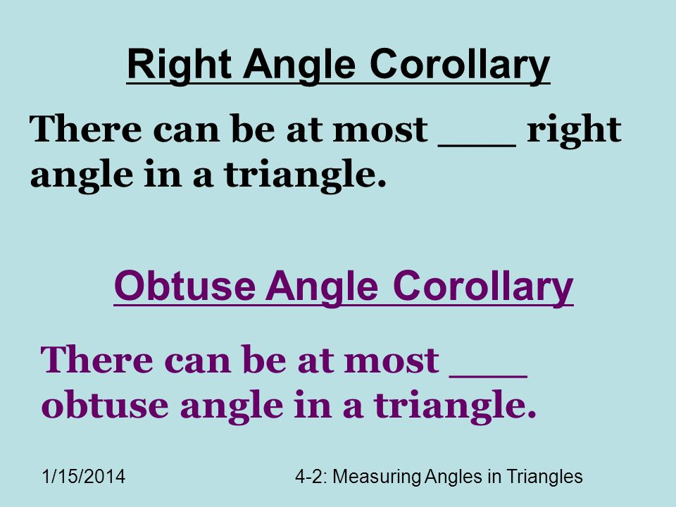 1/15/20144-2: Measuring Angles in Triangles Right Angle Corollary There can be at most ___ right angle in a triangle.