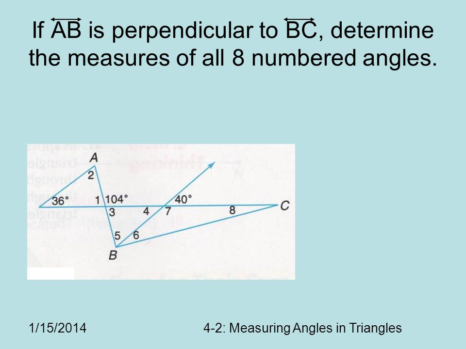 1/15/20144-2: Measuring Angles in Triangles If AB is perpendicular to BC, determine the measures of all 8 numbered angles.