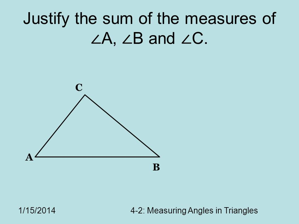 1/15/20144-2: Measuring Angles in Triangles Justify the sum of the measures of A, B and C. A B C