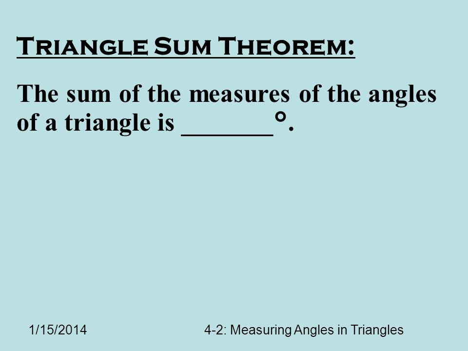 1/15/20144-2: Measuring Angles in Triangles Triangle Sum Theorem: The sum of the measures of the angles of a triangle is _______°.