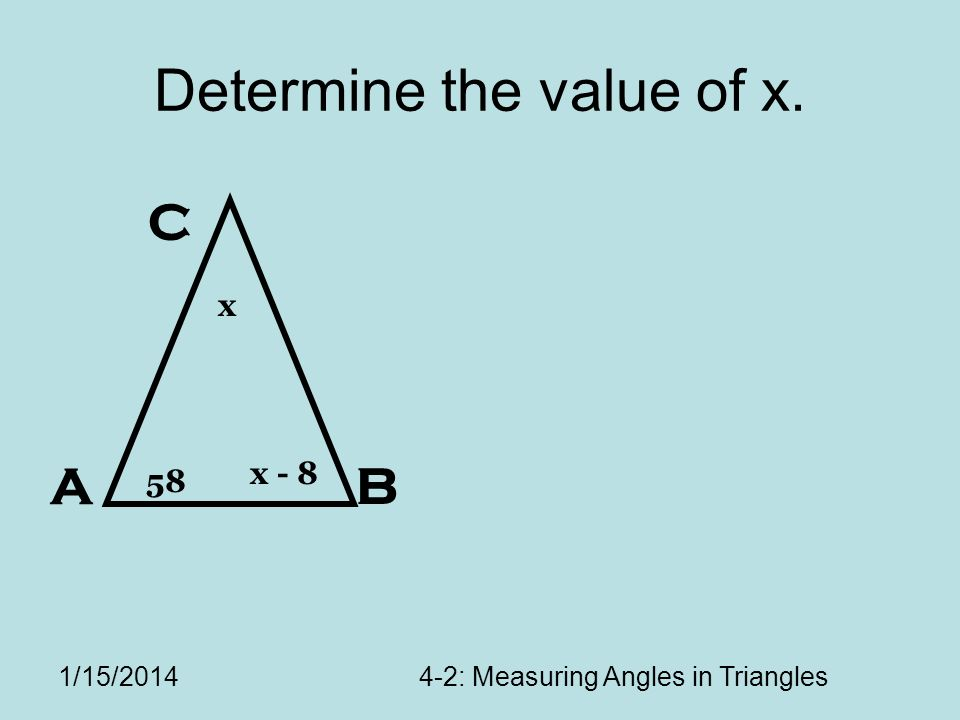 1/15/20144-2: Measuring Angles in Triangles Determine the value of x. A C B 58 x - 8 x
