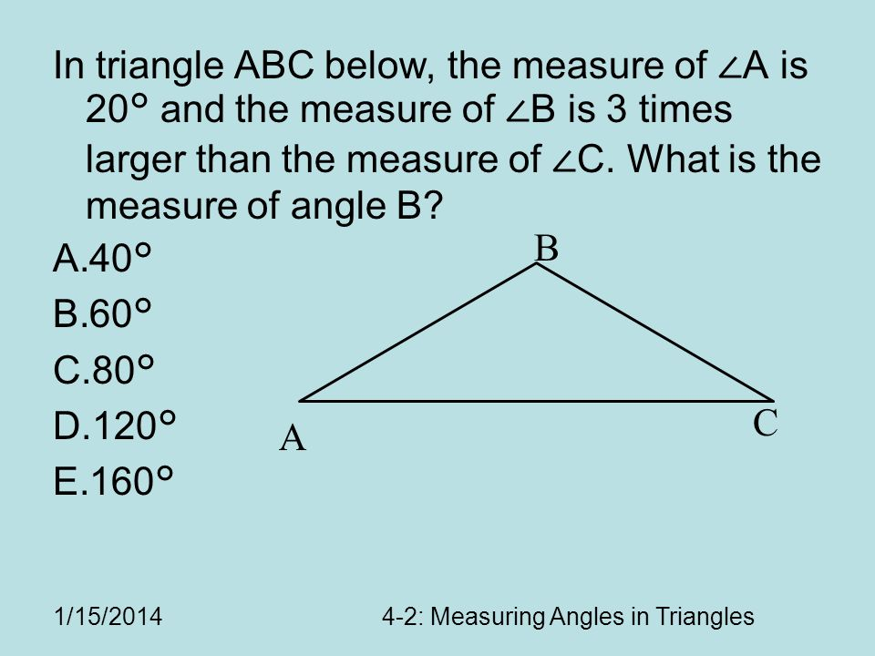 In triangle ABC below, the measure of A is 20° and the measure of B is 3 times larger than the measure of C.