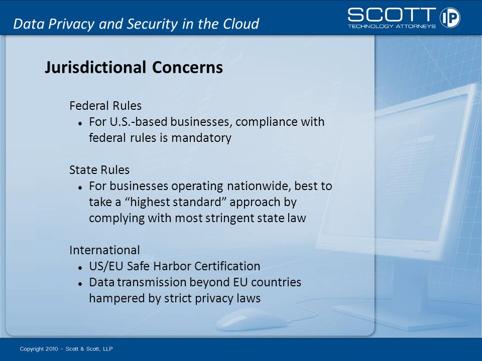 Data Privacy and Security in the Cloud Jurisdictional Concerns Federal Rules For U.S.-based businesses, compliance with federal rules is mandatory State Rules For businesses operating nationwide, best to take a highest standard approach by complying with most stringent state law International US/EU Safe Harbor Certification Data transmission beyond EU countries hampered by strict privacy laws