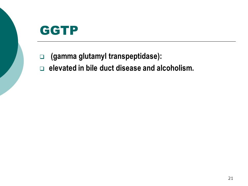 21 GGTP (gamma glutamyl transpeptidase): elevated in bile duct disease and alcoholism.