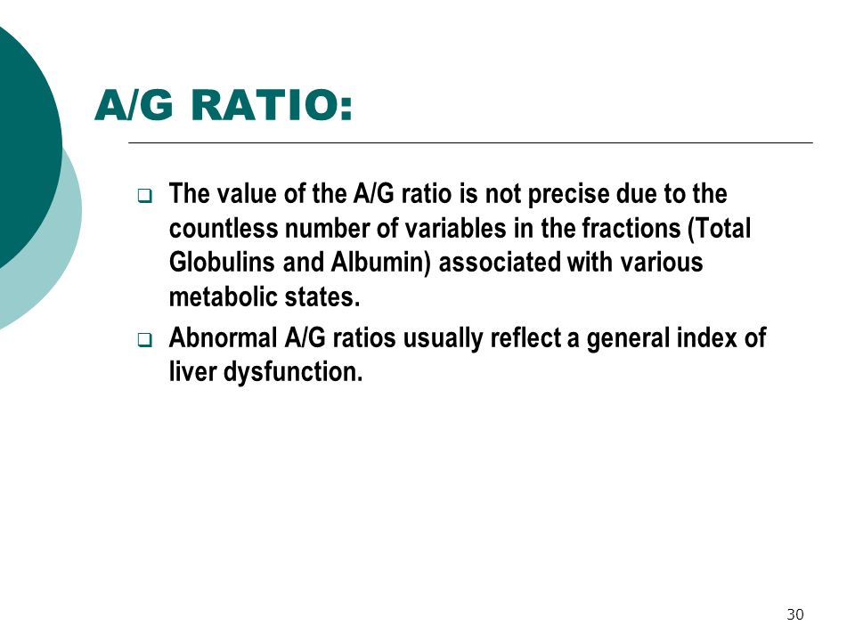 30 A/G RATIO: The value of the A/G ratio is not precise due to the countless number of variables in the fractions (Total Globulins and Albumin) associ