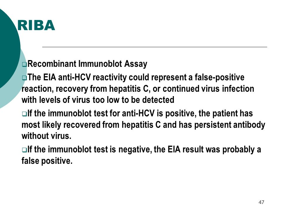 47 RIBA Recombinant Immunoblot Assay The EIA anti-HCV reactivity could represent a false-positive reaction, recovery from hepatitis C, or continued vi