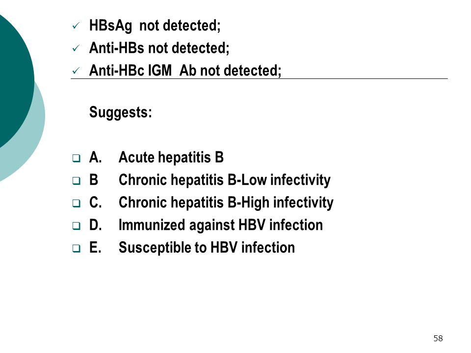 58 HBsAg not detected; Anti-HBs not detected; Anti-HBc IGM Ab not detected; Suggests: A.Acute hepatitis B BChronic hepatitis B-Low infectivity C.Chron
