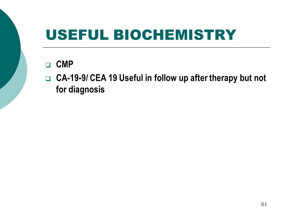 61 USEFUL BIOCHEMISTRY CMP CA-19-9/ CEA 19 Useful in follow up after therapy but not for diagnosis