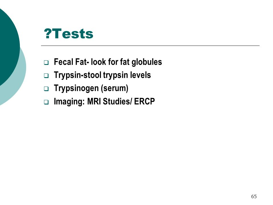 65 ?Tests Fecal Fat- look for fat globules Trypsin-stool trypsin levels Trypsinogen (serum) Imaging: MRI Studies/ ERCP