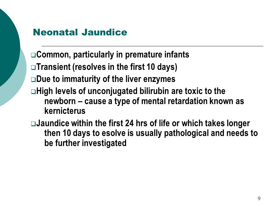 9 Neonatal Jaundice Common, particularly in premature infants Transient (resolves in the first 10 days) Due to immaturity of the liver enzymes High le