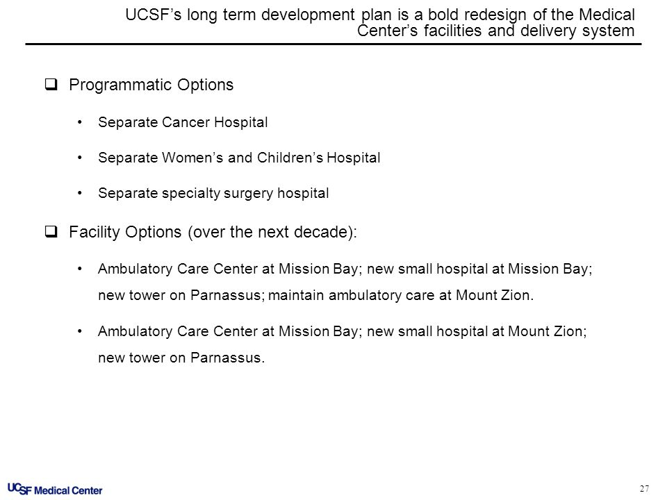 27 UCSFs long term development plan is a bold redesign of the Medical Centers facilities and delivery system Programmatic Options Separate Cancer Hosp