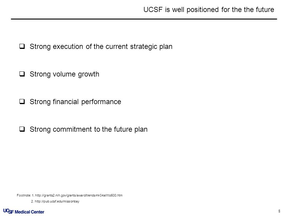 8 UCSF is well positioned for the the future Strong execution of the current strategic plan Strong volume growth Strong financial performance Strong c