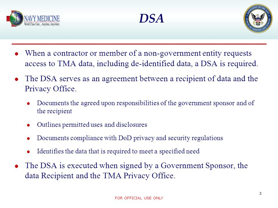 When a contractor or member of a non-government entity requests access to TMA data, including de-identified data, a DSA is required. The DSA serves as