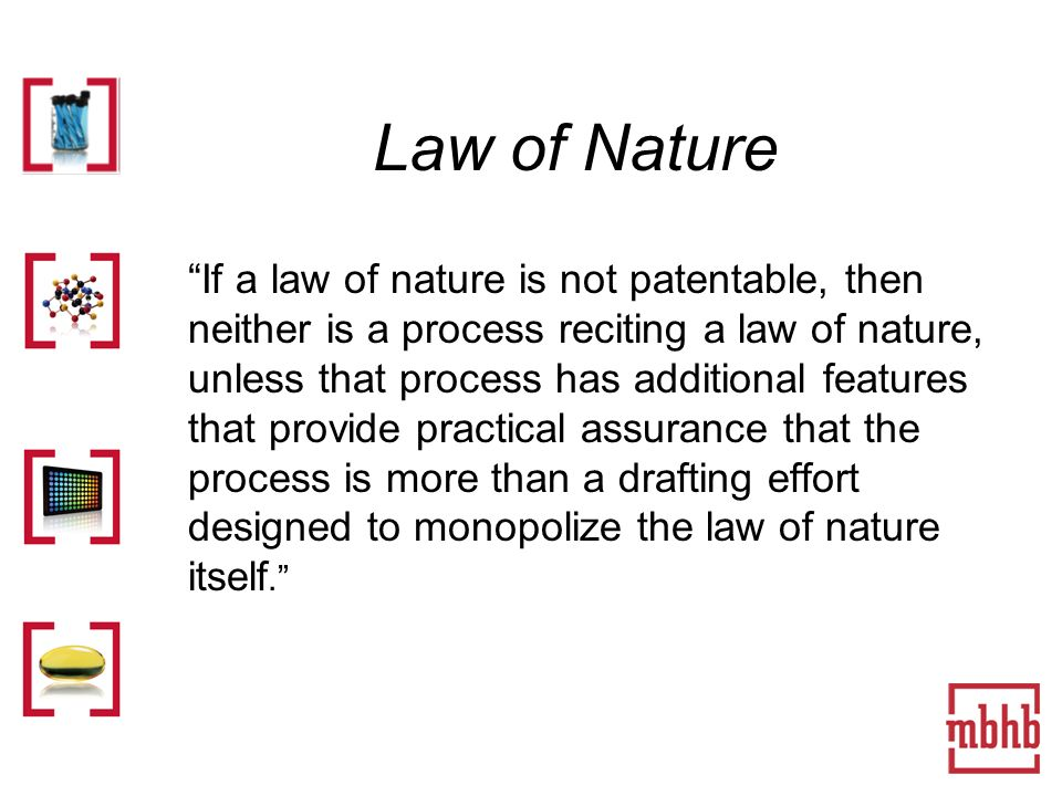 Law of Nature If a law of nature is not patentable, then neither is a process reciting a law of nature, unless that process has additional features that provide practical assurance that the process is more than a drafting effort designed to monopolize the law of nature itself.
