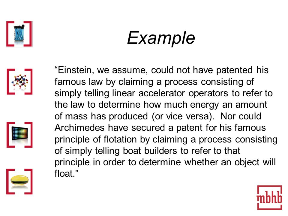 Example Einstein, we assume, could not have patented his famous law by claiming a process consisting of simply telling linear accelerator operators to refer to the law to determine how much energy an amount of mass has produced (or vice versa).